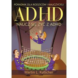 ADHD naucz się żyć z ADHD. Poradnik dla rodziców i nauczycieli