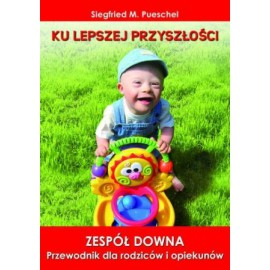 Ku lepszej przyszłości. Zespół Downa. Przewodnik dla rodziców i opiekunów